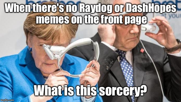 What Is This Sorcery | When there's no Raydog or DashHopes memes on the front page What is this sorcery? | image tagged in what is this sorcery | made w/ Imgflip meme maker