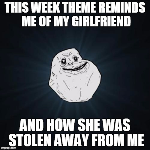 Forever Alone Meme | THIS WEEK THEME REMINDS ME OF MY GIRLFRIEND AND HOW SHE WAS STOLEN AWAY FROM ME | image tagged in memes,forever alone,stolen memes week | made w/ Imgflip meme maker