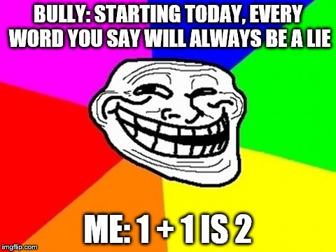 How To Break The Lies | BULLY: STARTING TODAY, EVERY WORD YOU SAY WILL ALWAYS BE A LIE ME: 1 + 1 IS 2 | image tagged in memes,troll face colored,troll,trololol,u mad bro,you mad bro | made w/ Imgflip meme maker