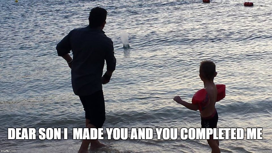 DEAR SON I  MADE YOU AND YOU COMPLETED ME | image tagged in father,son,bond,love | made w/ Imgflip meme maker