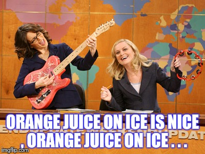 Saturday Night's alright | ORANGE JUICE ON ICE IS NICE , ORANGE JUICE ON ICE . . . | image tagged in saturday night's alright | made w/ Imgflip meme maker
