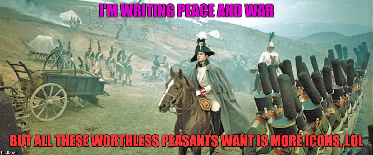 I'M WRITING PEACE AND WAR BUT ALL THESE WORTHLESS PEASANTS WANT IS MORE ICONS, LOL | made w/ Imgflip meme maker