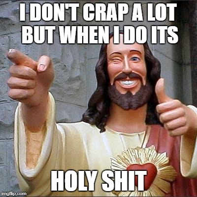 Buddy Christ Meme | I DON'T CRAP A LOT BUT WHEN I DO ITS HOLY SHIT | image tagged in memes,buddy christ | made w/ Imgflip meme maker