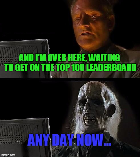Ill Just Wait Here Meme | AND I'M OVER HERE, WAITING TO GET ON THE TOP 100 LEADERBOARD ANY DAY NOW... | image tagged in memes,ill just wait here | made w/ Imgflip meme maker