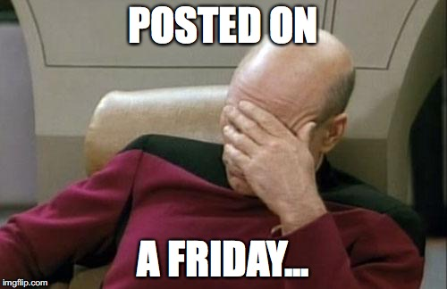 Captain Picard Facepalm Meme | POSTED ON A FRIDAY... | image tagged in memes,captain picard facepalm | made w/ Imgflip meme maker