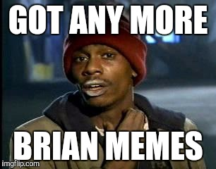 Y'all Got Any More Of That Meme | GOT ANY MORE BRIAN MEMES | image tagged in memes,yall got any more of | made w/ Imgflip meme maker