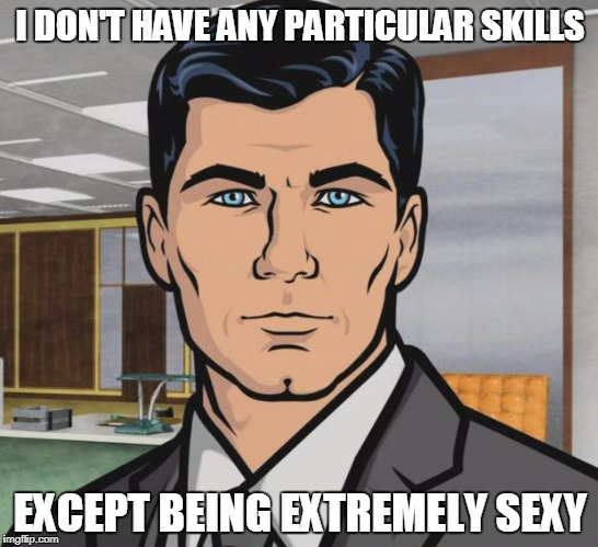 Archer Meme | I DON'T HAVE ANY PARTICULAR SKILLS EXCEPT BEING EXTREMELY SEXY | image tagged in memes,archer | made w/ Imgflip meme maker