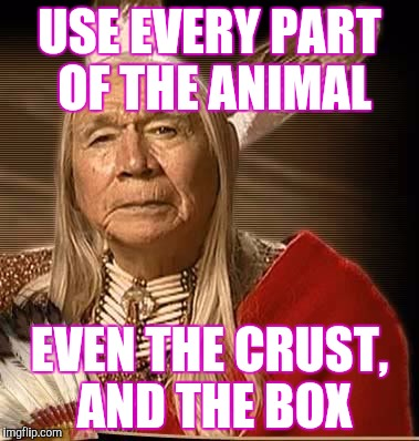 USE EVERY PART OF THE ANIMAL EVEN THE CRUST, AND THE BOX | made w/ Imgflip meme maker