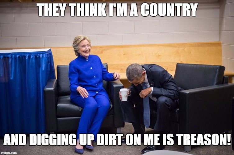 Hillary Obama Laugh | THEY THINK I'M A COUNTRY AND DIGGING UP DIRT ON ME IS TREASON! | image tagged in hillary obama laugh | made w/ Imgflip meme maker