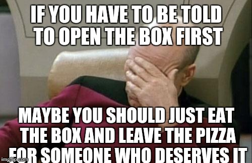 Captain Picard Facepalm Meme | IF YOU HAVE TO BE TOLD TO OPEN THE BOX FIRST MAYBE YOU SHOULD JUST EAT THE BOX AND LEAVE THE PIZZA FOR SOMEONE WHO DESERVES IT | image tagged in memes,captain picard facepalm | made w/ Imgflip meme maker