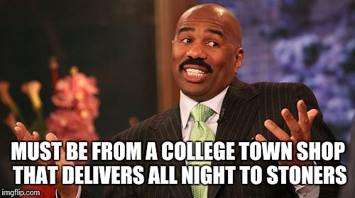 Steve Harvey Meme | MUST BE FROM A COLLEGE TOWN SHOP THAT DELIVERS ALL NIGHT TO STONERS | image tagged in memes,steve harvey | made w/ Imgflip meme maker