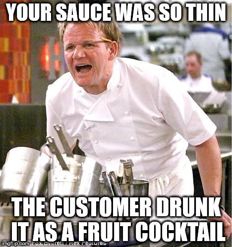 Chef Gordon Ramsay Meme | YOUR SAUCE WAS SO THIN THE CUSTOMER DRUNK IT AS A FRUIT COCKTAIL | image tagged in memes,chef gordon ramsay | made w/ Imgflip meme maker