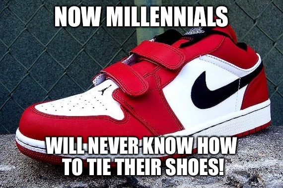NOW MILLENNIALS WILL NEVER KNOW HOW TO TIE THEIR SHOES! | made w/ Imgflip meme maker