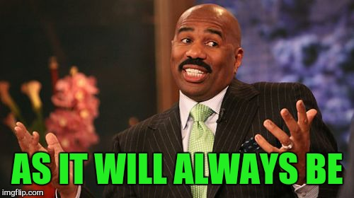 Steve Harvey Meme | AS IT WILL ALWAYS BE | image tagged in memes,steve harvey | made w/ Imgflip meme maker