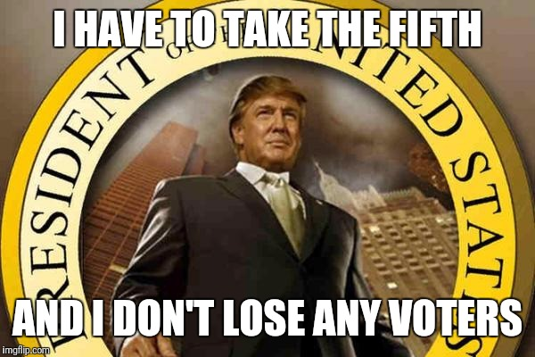 trump | I HAVE TO TAKE THE FIFTH AND I DON'T LOSE ANY VOTERS | image tagged in trump | made w/ Imgflip meme maker