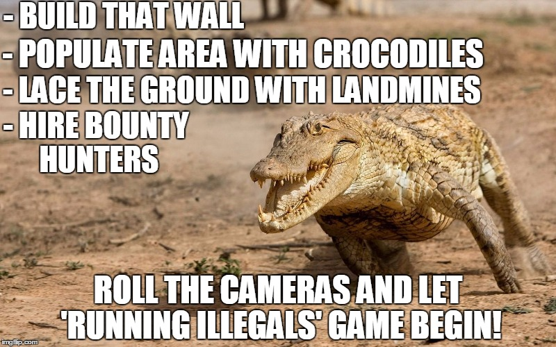 Make It Across the Wall and Win Instant Free US Citizenship! | - BUILD THAT WALL ROLL THE CAMERAS AND LET 'RUNNING ILLEGALS' GAME BEGIN! - POPULATE AREA WITH CROCODILES - LACE THE GROUND WITH LANDMINES - | image tagged in funny,border,wall,illegals,reality tv | made w/ Imgflip meme maker