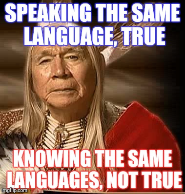 SPEAKING THE SAME LANGUAGE, TRUE KNOWING THE SAME LANGUAGES, NOT TRUE | made w/ Imgflip meme maker