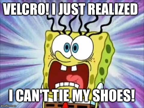VELCRO! I JUST REALIZED I CAN'T TIE MY SHOES! | made w/ Imgflip meme maker