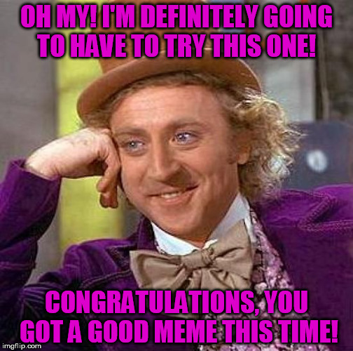 Congrats, you pass this time. | OH MY! I'M DEFINITELY GOING TO HAVE TO TRY THIS ONE! CONGRATULATIONS, YOU GOT A GOOD MEME THIS TIME! | image tagged in memes,creepy condescending wonka,congratulations,goodmemes | made w/ Imgflip meme maker