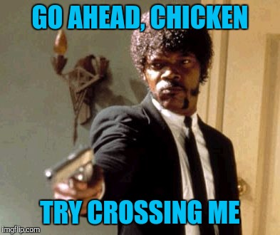 Say That Again I Dare You Meme | GO AHEAD, CHICKEN TRY CROSSING ME | image tagged in memes,say that again i dare you | made w/ Imgflip meme maker