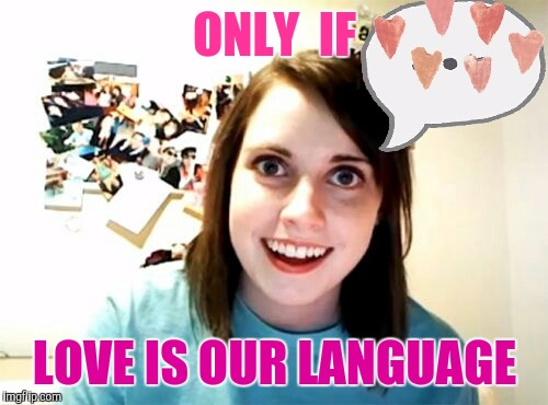 Memes | ONLY  IF LOVE IS OUR LANGUAGE | image tagged in memes | made w/ Imgflip meme maker