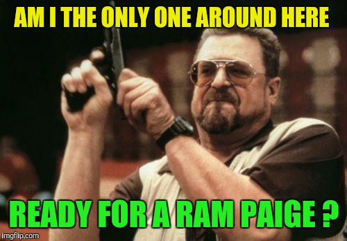 Am I The Only One Around Here Meme | AM I THE ONLY ONE AROUND HERE READY FOR A RAM PAIGE ? | image tagged in memes,am i the only one around here | made w/ Imgflip meme maker