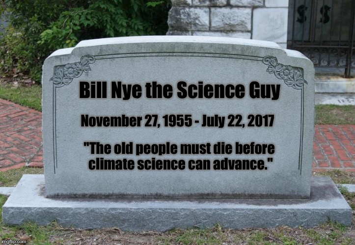 "Thanks for your contribution | Bill Nye the Science Guy November 27, 1955 - July 22, 2017 ""The old people must die before climate science can advance."" 