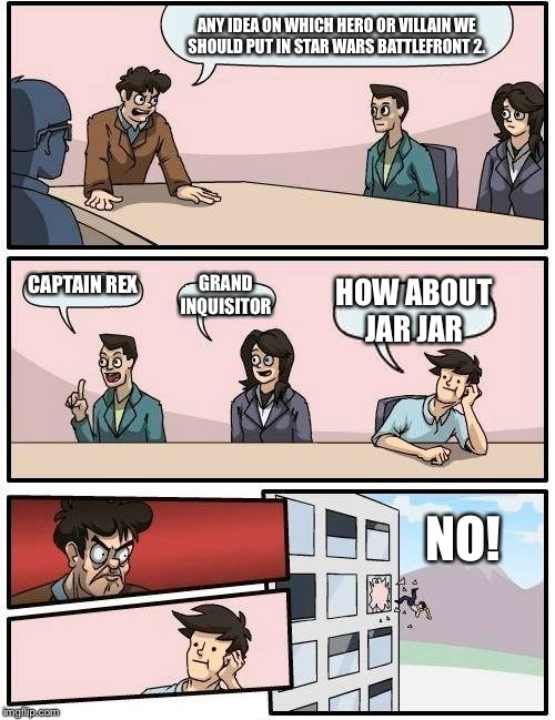 Boardroom Meeting Suggestion Meme | ANY IDEA ON WHICH HERO OR VILLAIN WE SHOULD PUT IN STAR WARS BATTLEFRONT 2. CAPTAIN REX GRAND INQUISITOR HOW ABOUT JAR JAR NO! | image tagged in memes,boardroom meeting suggestion | made w/ Imgflip meme maker