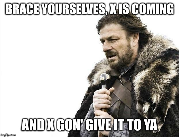 Brace Yourselves X is Coming Meme | BRACE YOURSELVES, X IS COMING AND X GON' GIVE IT TO YA | image tagged in memes,brace yourselves x is coming | made w/ Imgflip meme maker