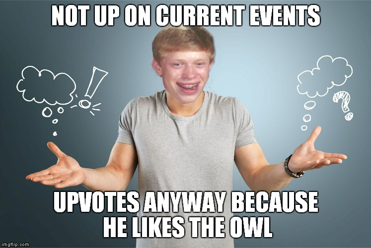 bad luck shrug | NOT UP ON CURRENT EVENTS UPVOTES ANYWAY BECAUSE HE LIKES THE OWL | image tagged in bad luck shrug | made w/ Imgflip meme maker