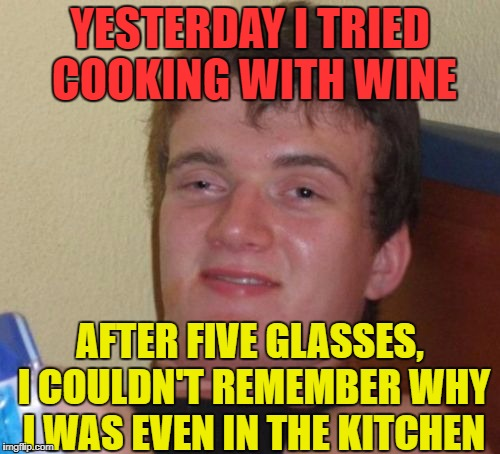 10 Guy drank so many red wine, he woke up this morning with a French accent. | YESTERDAY I TRIED COOKING WITH WINE AFTER FIVE GLASSES, I COULDN'T REMEMBER WHY I WAS EVEN IN THE KITCHEN | image tagged in memes,10 guy,funny,cooking,wine | made w/ Imgflip meme maker