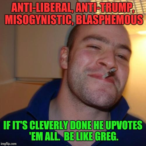 Ideal Etiquette | ANTI-LIBERAL, ANTI-TRUMP, MISOGYNISTIC, BLASPHEMOUS IF IT'S CLEVERLY DONE HE UPVOTES 'EM ALL.  BE LIKE GREG. | image tagged in memes,good guy greg,upvotes,etiquette | made w/ Imgflip meme maker