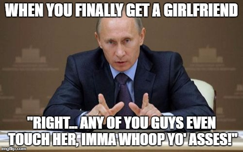 "Vladimir Putin | WHEN YOU FINALLY GET A GIRLFRIEND ""RIGHT... ANY OF YOU GUYS EVEN TOUCH HER, IMMA WHOOP YO' ASSES!"" 