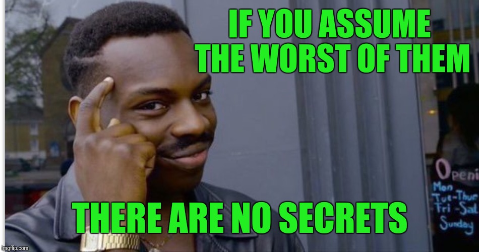 IF YOU ASSUME THE WORST OF THEM THERE ARE NO SECRETS | made w/ Imgflip meme maker