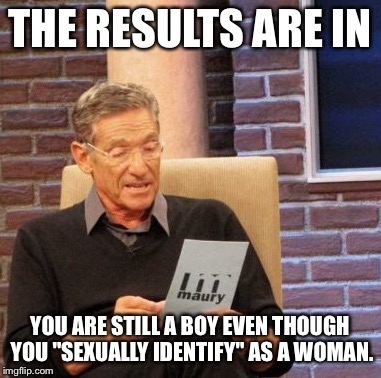 "Maury Lie Detector Meme | THE RESULTS ARE IN YOU ARE STILL A BOY EVEN THOUGH YOU ""SEXUALLY IDENTIFY"" AS A WOMAN. 