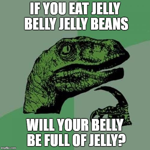 nutritional information for every single jelly bean | IF YOU EAT JELLY BELLY JELLY BEANS WILL YOUR BELLY BE FULL OF JELLY? | image tagged in memes,philosoraptor,jelly,belly,jellybelly,big belly | made w/ Imgflip meme maker