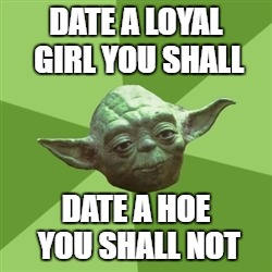 Advice Yoda Meme | DATE A LOYAL GIRL YOU SHALL DATE A HOE YOU SHALL NOT | image tagged in memes,advice yoda | made w/ Imgflip meme maker
