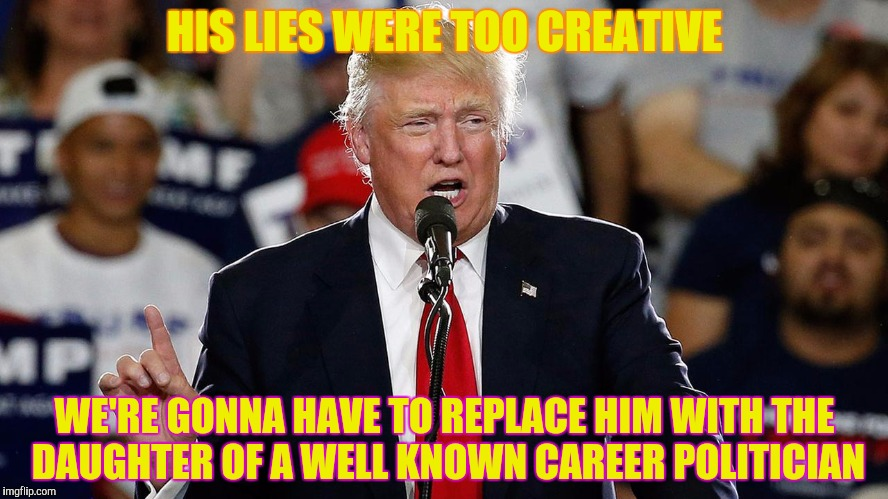 HIS LIES WERE TOO CREATIVE WE'RE GONNA HAVE TO REPLACE HIM WITH THE DAUGHTER OF A WELL KNOWN CAREER POLITICIAN | made w/ Imgflip meme maker