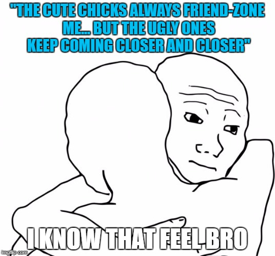 "I Know That Feel Bro | ""THE CUTE CHICKS ALWAYS FRIEND-ZONE ME... BUT THE UGLY ONES KEEP COMING CLOSER AND CLOSER"" I KNOW THAT FEEL BRO 