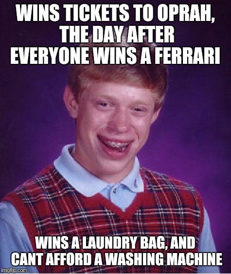 Bad Luck Brian Meme | WINS TICKETS TO OPRAH, THE DAY AFTER EVERYONE WINS A FERRARI WINS A LAUNDRY BAG, AND CANT AFFORD A WASHING MACHINE | image tagged in memes,bad luck brian | made w/ Imgflip meme maker