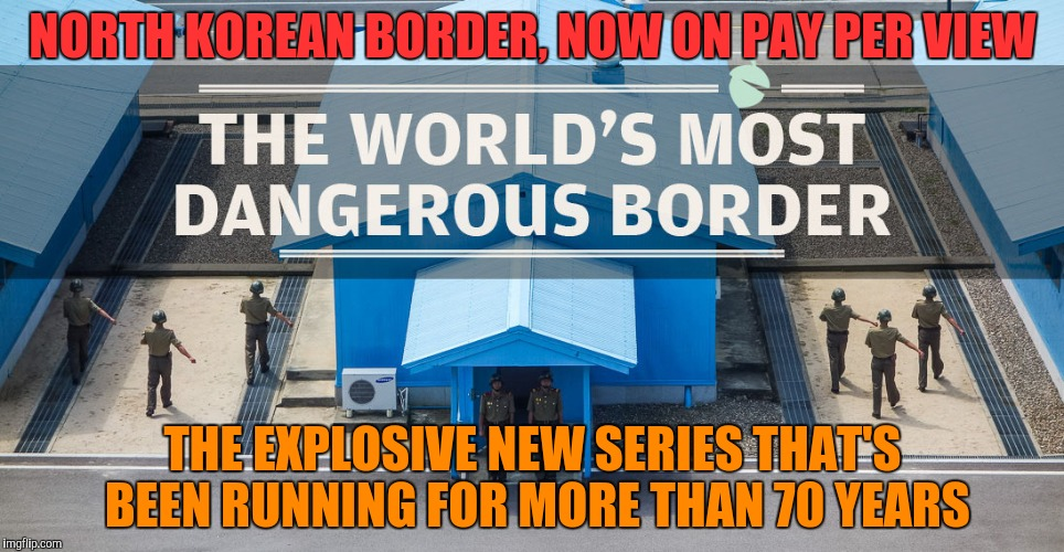 NORTH KOREAN BORDER, NOW ON PAY PER VIEW THE EXPLOSIVE NEW SERIES THAT'S BEEN RUNNING FOR MORE THAN 70 YEARS | made w/ Imgflip meme maker