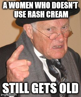 Back In My Day Meme | A WOMEN WHO DOESN'T USE RASH CREAM STILL GETS OLD | image tagged in memes,back in my day | made w/ Imgflip meme maker