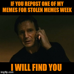 I'm Waring You...LOL (Stolen Memes Week™ A AndrewFinlayson Event) | IF YOU REPOST ONE OF MY MEMES FOR STOLEN MEMES WEEK I WILL FIND YOU | image tagged in memes,liam neeson taken,funny,stolen memes week,andrewfinlayson | made w/ Imgflip meme maker