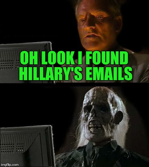 Ill Just Wait Here Meme | OH LOOK I FOUND HILLARY'S EMAILS | image tagged in memes,ill just wait here | made w/ Imgflip meme maker