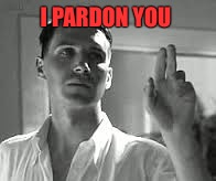 I PARDON YOU | made w/ Imgflip meme maker