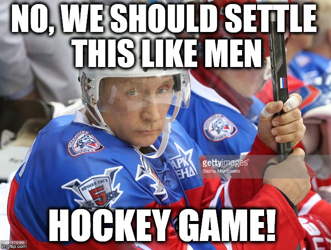 Putin Hockey | NO, WE SHOULD SETTLE THIS LIKE MEN HOCKEY GAME! | image tagged in putin hockey | made w/ Imgflip meme maker