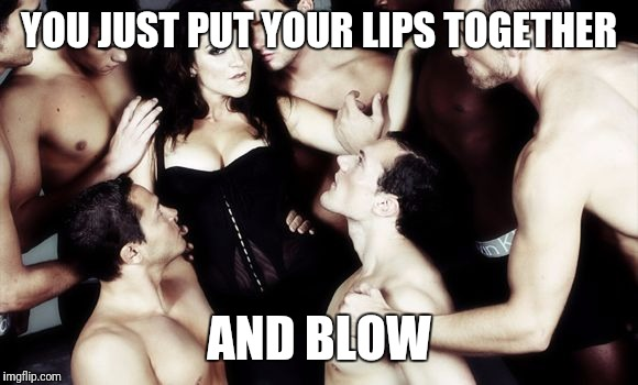 YOU JUST PUT YOUR LIPS TOGETHER AND BLOW | made w/ Imgflip meme maker
