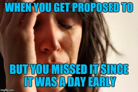 First World Problems Meme | WHEN YOU GET PROPOSED TO BUT YOU MISSED IT SINCE IT WAS A DAY EARLY | image tagged in memes,first world problems | made w/ Imgflip meme maker