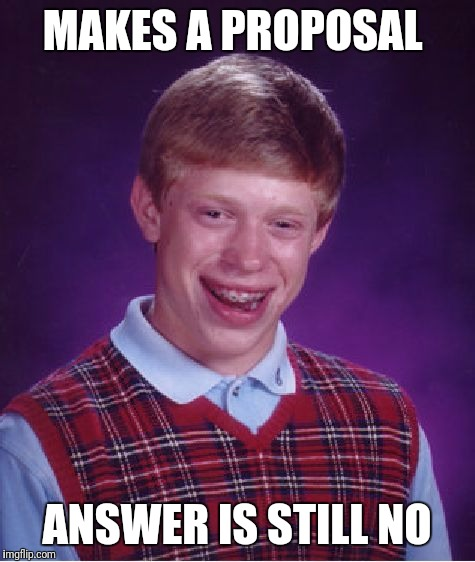 Bad Luck Brian Meme | MAKES A PROPOSAL ANSWER IS STILL NO | image tagged in memes,bad luck brian | made w/ Imgflip meme maker
