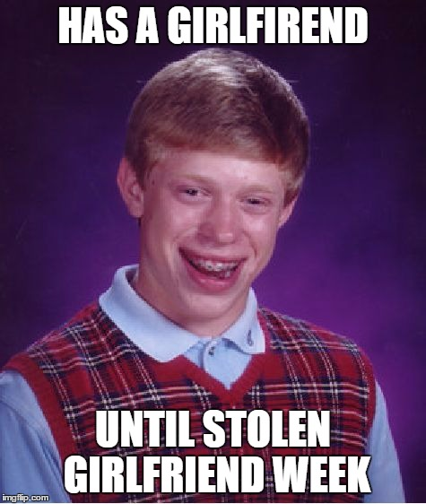 Bad Luck Brian Meme | HAS A GIRLFIREND UNTIL STOLEN GIRLFRIEND WEEK | image tagged in memes,bad luck brian | made w/ Imgflip meme maker